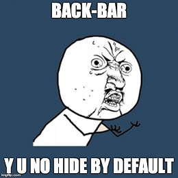 Back-Bar Y U No Hide By Default